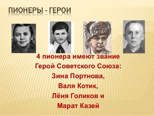 ПИОНЕРЫ - ГЕРОИ4 пионера имеют званиеГерой Советского Союза:Зина Портнова,Валя Котик,Лёня Голиков иМарат Казей