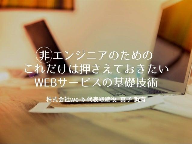 非 エンジニアのための これだけは押さえておきたい WEBサービスの基礎技術 株式会社we-b 代表取締役 真子 就有