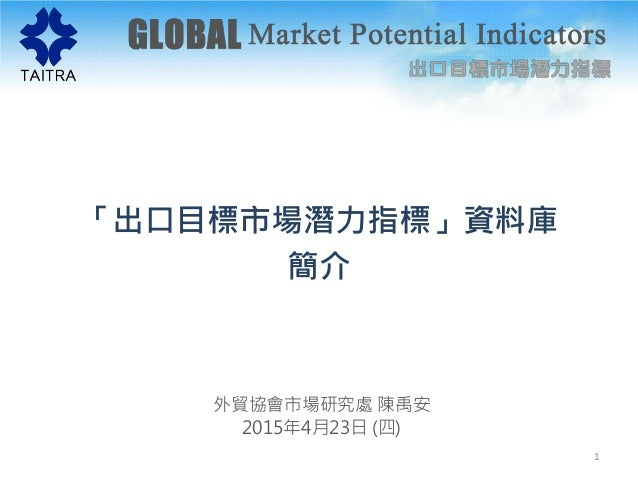 「出口目標市場潛力指標」資料庫 簡介 外貿協會市場研究處 陳禹安 2015年4月23日 (四) 1