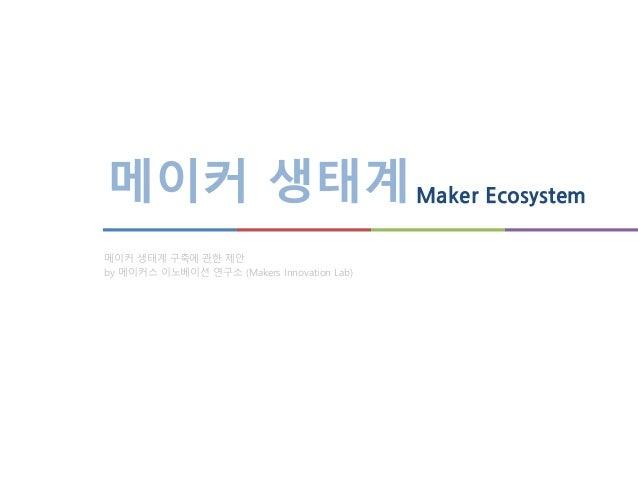 메이커 생태계Maker Ecosystem 메이커 생태계 구축에 관한 제안 by 메이커스 이노베이션 연구소 (Makers Innovation Lab)