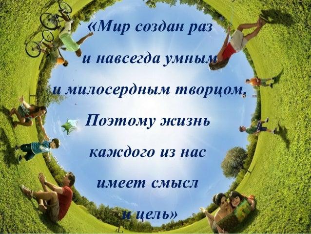 «Мир создан раз и навсегда умным и милосердным творцом. Поэтому жизнь каждого из нас имеет смысл и цель»