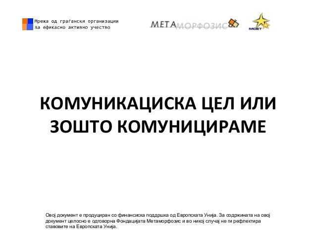 КОМУНИКАЦИСКА ЦЕЛ ИЛИ ЗОШТО КОМУНИЦИРАМЕ Овој документ е продуциран со финансиска поддршка од Европската Унија. За содржин...