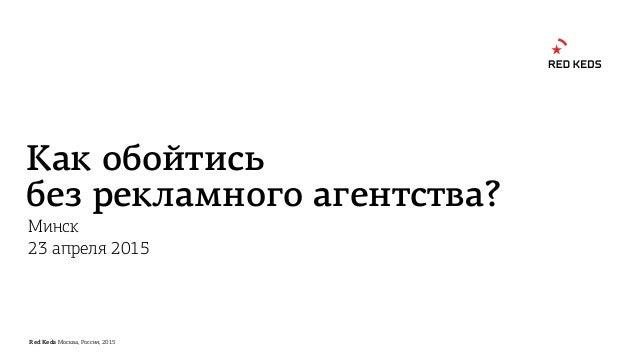 Red Keds Москва, Россия, 2015 Как обойтись без рекламного агентства? Минск 23 апреля 2015