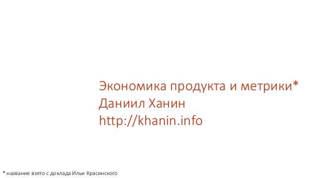 Экономика продукта и метрики* Даниил Ханин http://khanin.info * название взято с доклада Ильи Красинского