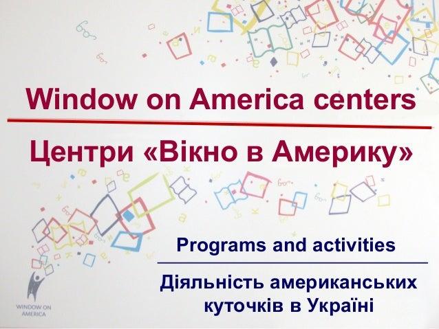 Window on America centers Центри «Вікно в Америку» Programs and activities Діяльність американських куточків в Україні