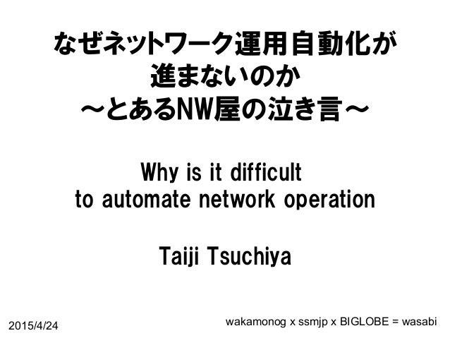 なぜネットワーク運用自動化が 進まないのか 〜とあるNW屋の泣き言〜 Why is it difficult  to automate network operation Taiji Tsuchiya 2015/4/24 wak...