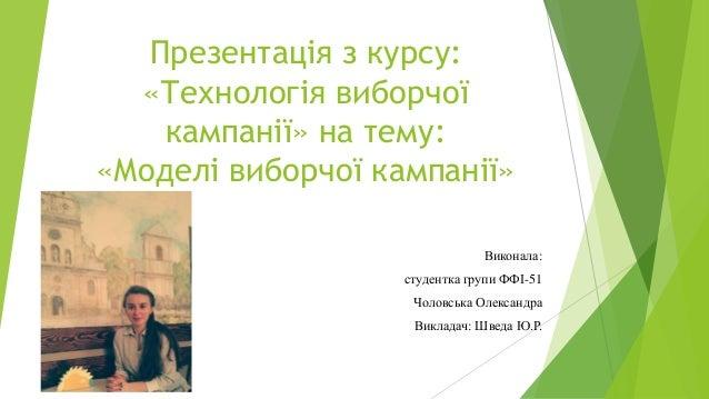 Презентація з курсу: «Технологія виборчої кампанії» на тему: «Моделі виборчої кампанії» Виконала: студентка групи ФФІ-51 Ч...