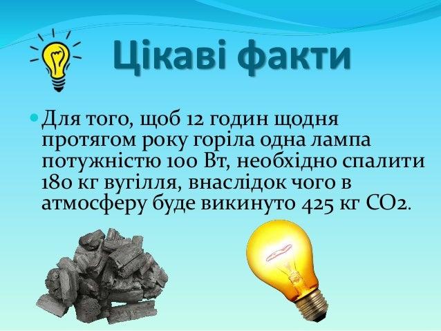 Цікаві факти Для того, щоб 12 годин щодня протягом року горіла одна лампа потужністю 100 Вт, необхідно спалити 180 кг вуг...