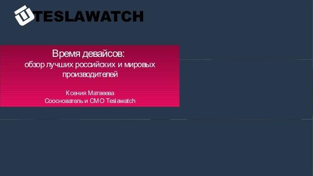 TESLAWATCH Время девайсов: обзор лучших российских и мировых производителей Ксения Матвеева Сооснователь и СМО Teslawatch
