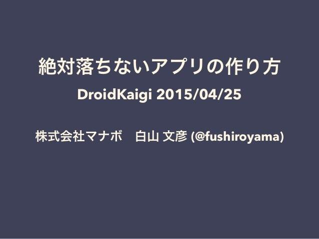 絶対落ちないアプリの作り方 DroidKaigi 2015/04/25 株式会社マナボ白山 文彦 (@fushiroyama)