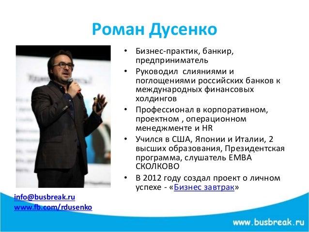Роман Дусенко info@busbreak.ru www.fb.com/rdusenko • Бизнес-практик, банкир, предприниматель • Руководил слияниями и погло...