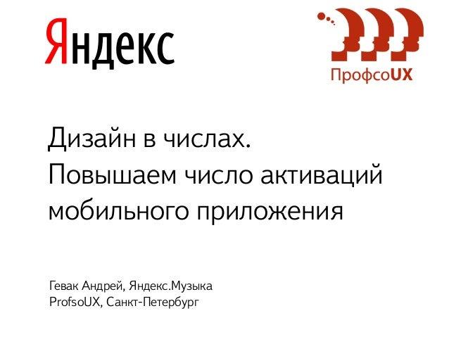 Дизайн в числах. Повышаем число активаций мобильного приложения Гевак Андрей, Яндекс.Музыка ProfsoUX, Санкт-Петербург