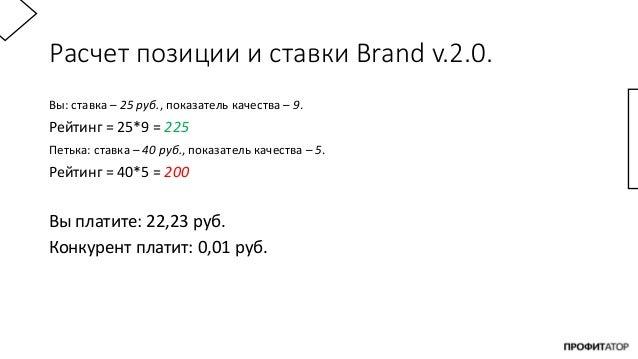 Расчет позиции и ставки Brand v.2.0. Вы: ставка – 25 руб., показатель качества – 9. Рейтинг = 25*9 = 225 Петька: ставка – ...