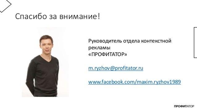 Спасибо за внимание! Руководитель отдела контекстной рекламы «ПРОФИТАТОР» m.ryzhov@profitator.ru www.facebook.com/maxim.ry...