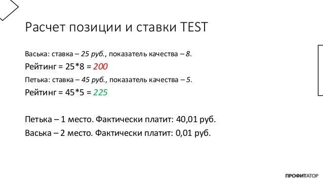 Расчет позиции и ставки TEST Васька: ставка – 25 руб., показатель качества – 8. Рейтинг = 25*8 = 200 Петька: ставка – 45 р...