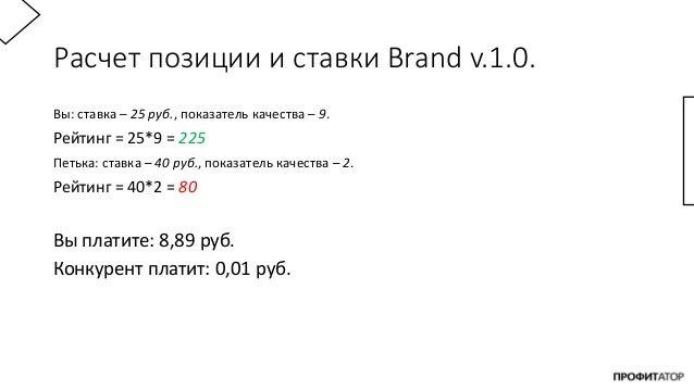 Расчет позиции и ставки Brand v.1.0. Вы: ставка – 25 руб., показатель качества – 9. Рейтинг = 25*9 = 225 Петька: ставка – ...