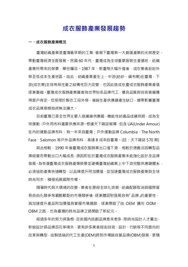 1 成衣服飾產業發展趨勢 一、成衣服飾產業概況 臺灣紡織產業是臺灣最早期的工業,曾寫下臺灣第一大創匯產業的光榮歷史, 帶動臺灣經濟全面發展。民國 60 年代,臺灣成為全球重要服裝生產基地,紡織 產業所帶來的榮景,舉世矚目。1987 年,新臺幣大...