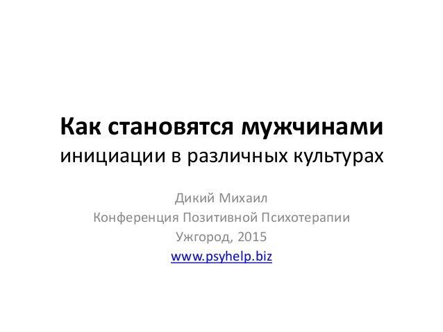 Как становятся мужчинами инициации в различных культурах Дикий Михаил Конференция Позитивной Психотерапии Ужгород, 2015 ww...