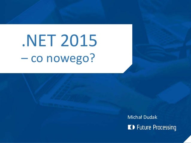 Michał Dudak .NET 2015 – co nowego?