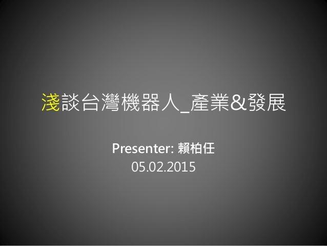 淺談台灣機器人_產業&發展 Presenter: 賴柏任 05.02.2015