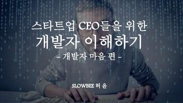 스타트업 CEO들을 위한 개발자 이해하기 - 개발자 마음 편 - SLOWBEE 허 윤