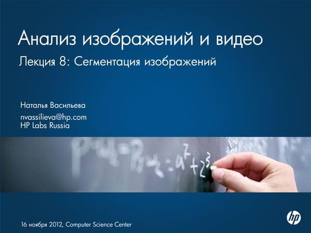 Анализ изображений и видео Наталья Васильева nvassilieva@hp.com HP Labs Russia 16 ноября 2012, Computer Science Center Лек...