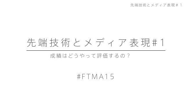 今日やること 先 端 技 術 と メ デ ィ ア 表 現 # 1 #FTMA15 先端技術とメディア表現#1