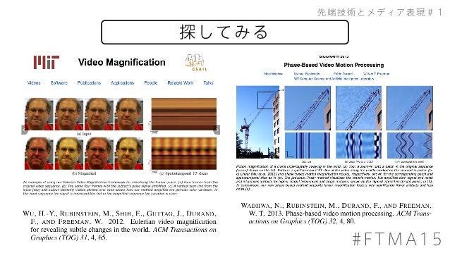 200711510 落合陽一 #1 (仏コース) 高速カメラの映像からその場所でかかっていた音を 復元する.一眼レフを使った例も検証した. 先行研究と比べてどこがすごい? レーザー手法(レーザードップラー)は80年代か らあったが,本手法ではレ...