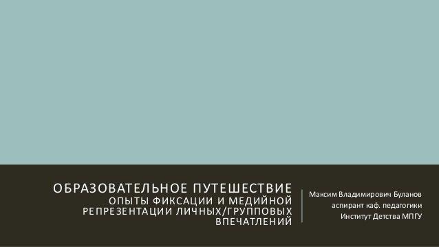 ОБРАЗОВАТЕЛЬНОЕ ПУТЕШЕСТВИЕ ОПЫТЫ ФИКСАЦИИ И МЕДИЙНОЙ РЕПРЕЗЕНТАЦИИ ЛИЧНЫХ/ГРУППОВЫХ ВПЕЧАТЛЕНИЙ Максим Владимирович Булан...