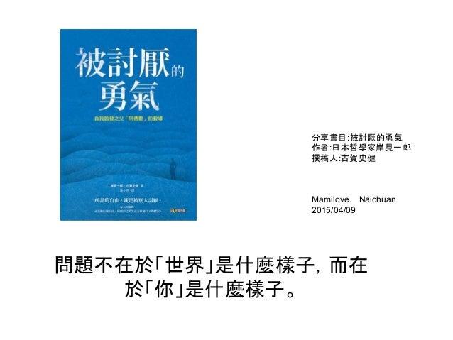 問題不在於「世界」是什麼樣子,而在 於「你」是什麼樣子。 分享書目:被討厭的勇氣 作者:日本哲學家岸見一郎 撰稿人:古賀史健 Mamilove Naichuan 2015/04/09