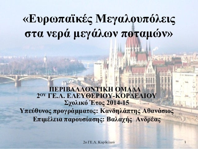 «Ευρωπαϊκές Μεγαλουπόλεις στα νερά μεγάλων ποταμών» ΠΕΡΙΒΑΛΛΟΝΤΙΚΗ ΟΜΑΔΑ 2ΟΥ ΓΕ.Λ. ΕΛΕΥΘΕΡΙΟΥ-ΚΟΡΔΕΛΙΟΥ Σχολικό Έτος 2014-...