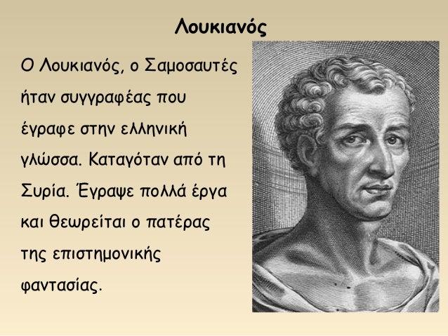 Λουκιανός Ο Λουκιανός, ο Σαμοσαυτές ήταν συγγραφέας που έγραφε στην ελληνική γλώσσα. Καταγόταν από τη Συρία. Έγραψε πολλά ...