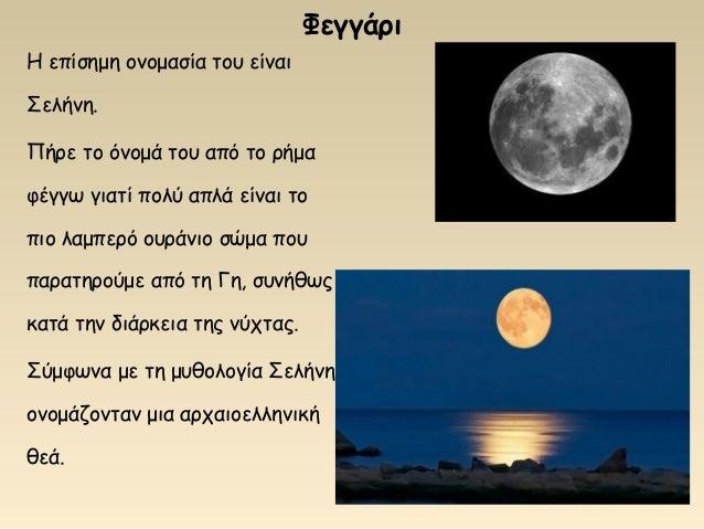 Η επίσημη ονομασία του είναι Σελήνη. Πήρε το όνομά του από το ρήμα φέγγω γιατί πολύ απλά είναι το πιο λαμπερό ουράνιο σώμα...