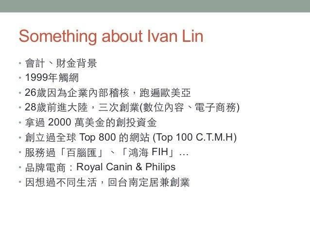Something about Ivan Lin • 會計、財⾦金背景 • 1999年觸網 • 26歲因為企業內部稽核,跑遍歐美亞 • 28歲前進⼤大陸,三次創業(數位內容、電⼦子商務) • 拿過 2000 萬美⾦金的創投資⾦金 •...