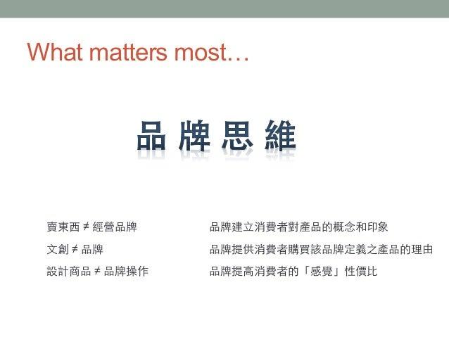 What matters most… 賣東⻄西 ≠ 經營品牌 ⽂文創 ≠ 品牌 設計商品 ≠ 品牌操作 品牌建⽴立消費者對產品的概念和印象 品牌提供消費者購買該品牌定義之產品的理由 品牌提⾼高消費者的「感覺」性價⽐比