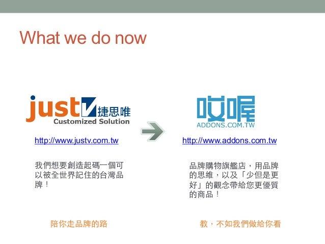 What we do now http://www.justv.com.tw 我們想要創造起碼⼀一個可 以被全世界記住的台灣品 牌! http://www.addons.com.tw 品牌購物旗艦店,⽤用品牌 的思維,以及「少但是更 好」的觀念...
