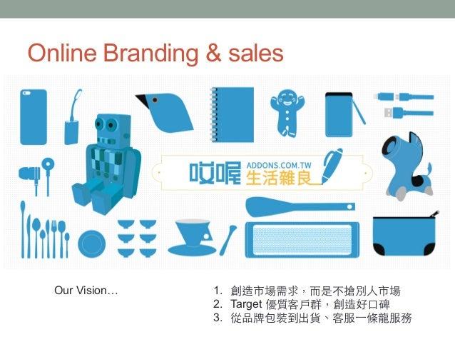 Online Branding & sales 1. 創造市場需求,⽽而是不搶別⼈人市場 2. Target 優質客⼾戶群,創造好⼝口碑 3. 從品牌包裝到出貨、客服⼀一條⻯⿓龍服務 Our Vision…
