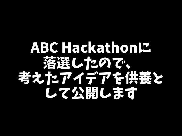 ABC Hackathonに 落選したので、 考えたアイデアを供養と して公開します