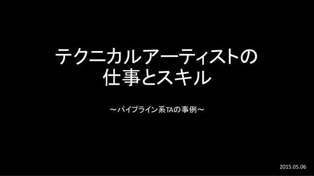テクニカルアーティストの 仕事とスキル ~パイプライン系TAの事例~ 2015.05.06