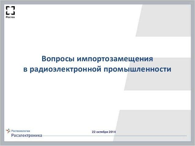Вопросы импортозамещения в радиоэлектронной промышленности 22 октября 2014