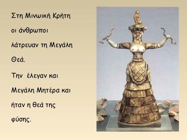Στη Μινωική Κρήτη οι άνθρωποι λάτρευαν τη Μεγάλη Θεά. Την έλεγαν και Μεγάλη Μητέρα και ήταν η θεά της φύσης.