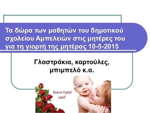 Τα δώρα των μαθητών του δημοτικού σχολείου Αμπελειών στις μητέρες του για τη γιορτή της μητέρας 10-5-2015 Γλαστράκια, καρτ...