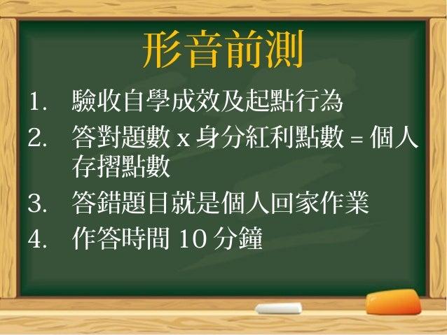 形音前測 1. 驗收自學成效及起點行為 2. 答對題數x身分紅利點數 = 個人 存摺點數 3. 答錯題目就是個人回家作業 4. 作答時間 10 分鐘