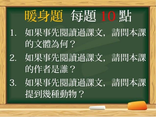 暖身題 每題 10 點 1. 如果事先閱讀過課文,請問本課 的文體為何? 2. 如果事先閱讀過課文,請問本課 的作者是誰? 3. 如果事先閱讀過課文,請問本課 提到幾種動物?