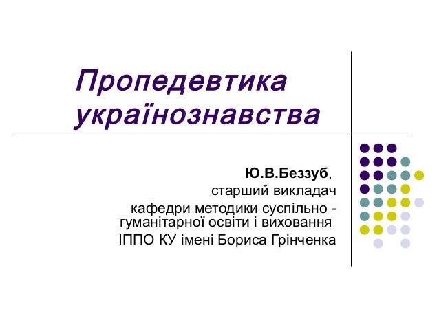 Пропедевтика українознавства Ю.В.Беззуб, старший викладач кафедри методики суспільно - гуманітарної освіти і виховання ІПП...