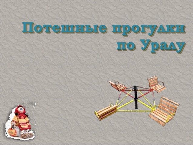 Потешные прогулки по Уралу Потешные прогулки по Уралу