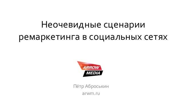 Неочевидные сценарии ремаркетинга в социальных сетях Пётр Аброськин arwm.ru