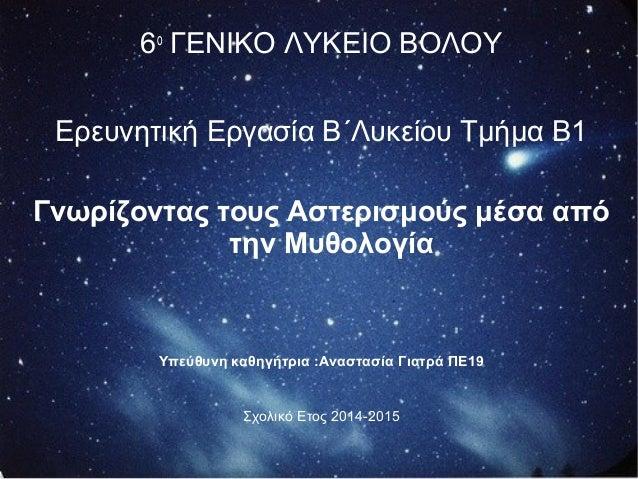 6ο ΓΕΝΙΚΟ ΛΥΚΕΙΟ ΒΟΛΟΥ Ερευνητική Εργασία Β΄Λυκείου Τμήμα Β1 Γνωρίζοντας τους Αστερισμούς μέσα από την Μυθολογία Υπεύθυνη ...