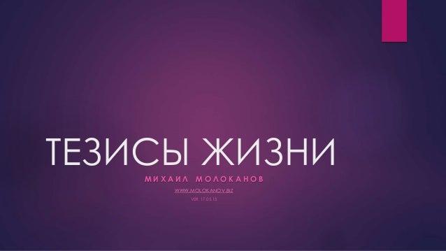 ТЕЗИСЫ ЖИЗНИМ И Х А И Л М О Л О К А Н О В WWW.MOLOKANOV.BIZ VER. 17.05.15