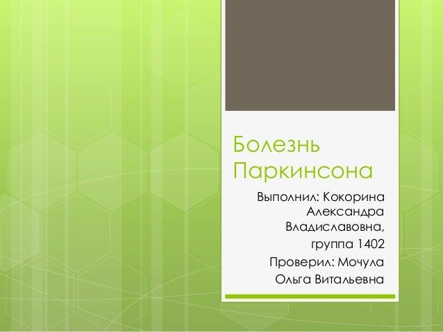Болезнь Паркинсона Выполнил: Кокорина Александра Владиславовна, группа 1402 Проверил: Мочула Ольга Витальевна